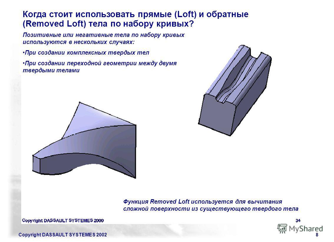 Copyright DASSAULT SYSTEMES 20028 Когда стоит использовать прямые (Loft) и обратные (Removed Loft) тела по набору кривых? Позитивные или негативные тела по набору кривых используются в нескольких случаях: При создании комплексных твердых тел При созд