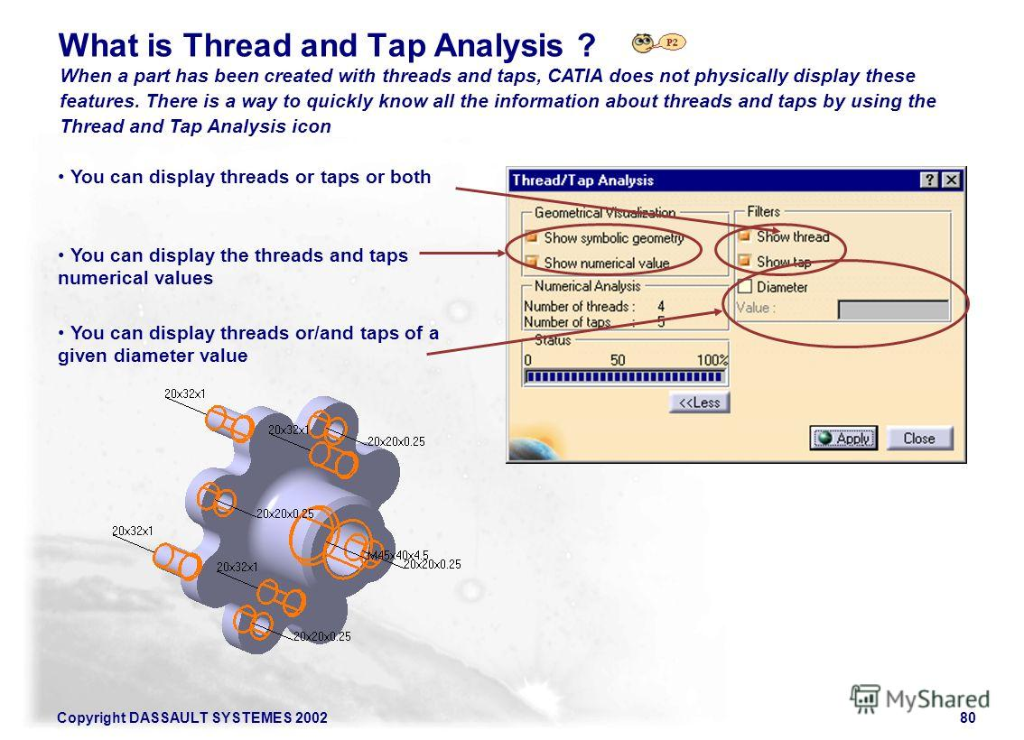 Copyright DASSAULT SYSTEMES 200280 What is Thread and Tap Analysis ? When a part has been created with threads and taps, CATIA does not physically display these features. There is a way to quickly know all the information about threads and taps by us
