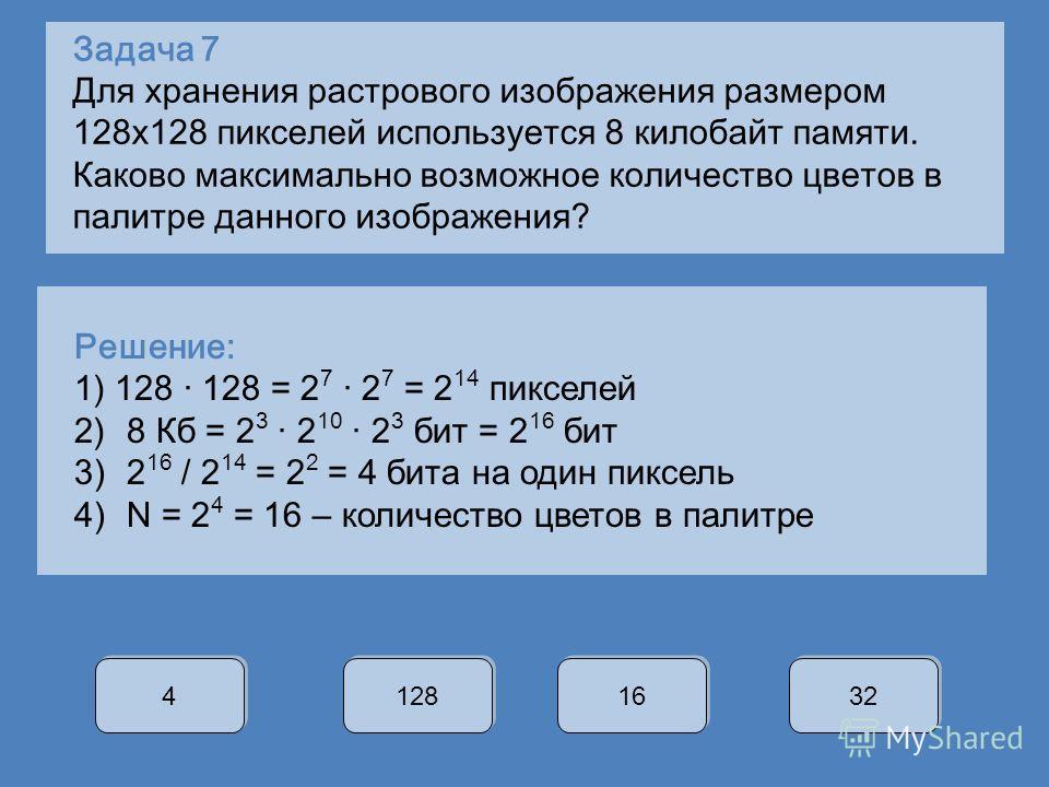 Задача 7 Для хранения растрового изображения размером 128 х 128 пикселей используется 8 килобайт памяти. Каково максимально возможное количество цветов в палитре данного изображения? 4 4 128 16 32 Решение: 1) 128 · 128 = 2 7 · 2 7 = 2 14 пикселей 2)8