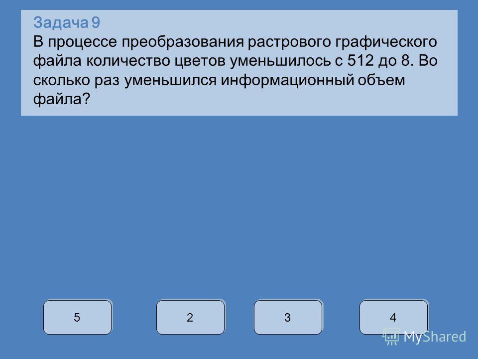 Задача 9 В процессе преобразования растрового графического файла количество цветов уменьшилось с 512 до 8. Во сколько раз уменьшился информационный объем файла? 5 5 2 2 3 3 4 4