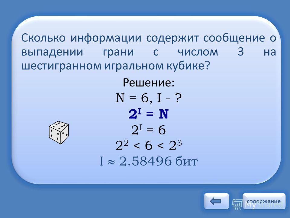 Сколько информации содержит сообщение о выпадении грани с числом 3 на шестигранном игральном кубике? Решение: N = 6, I - ? 2 I = N 2 I = 6 2 2 < 6 < 2 3 I 2.58496 бит содержание
