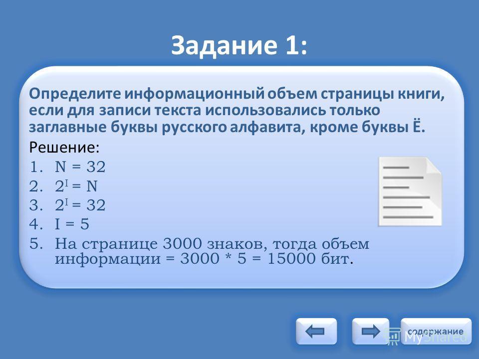 Задание 1: Определите информационный объем страницы книги, если для записи текста использовались только заглавные буквы русского алфавита, кроме буквы Ё. Решение: 1. N = 32 2.2 I = N 3.2 I = 32 4. I = 5 5. На странице 3000 знаков, тогда объем информа