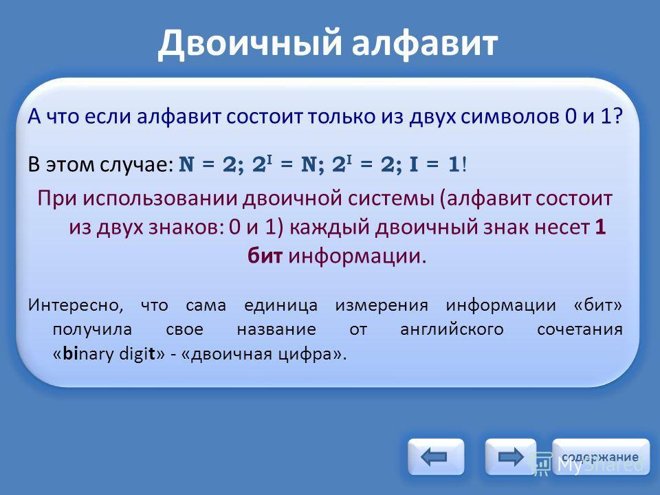 Двоичный алфавит А что если алфавит состоит только из двух символов 0 и 1? В этом случае: N = 2; 2 I = N; 2 I = 2; I = 1 ! При использовании двоичной системы (алфавит состоит из двух знаков: 0 и 1) каждый двоичный знак несет 1 бит информации. Интерес