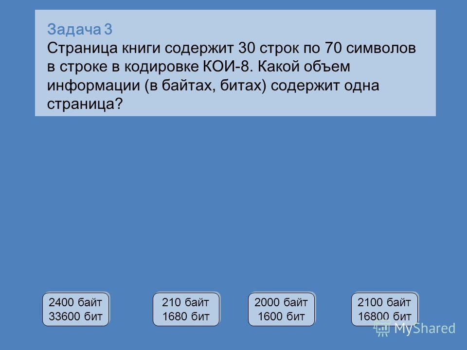 Задача 3 Страница книги содержит 30 строк по 70 символов в строке в кодировке КОИ-8. Какой объем информации (в байтах, битах) содержит одна страница? 2400 байт 33600 бит 2400 байт 33600 бит 210 байт 1680 бит 210 байт 1680 бит 2000 байт 1600 бит 2000