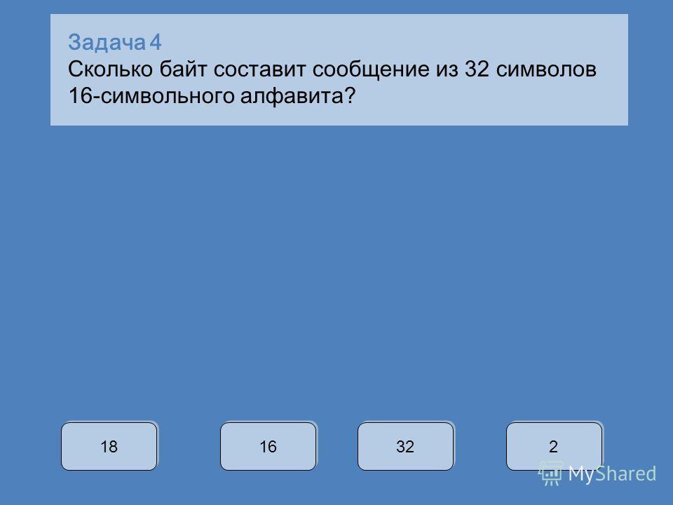 Задача 4 Сколько байт составит сообщение из 32 символов 16-символьного алфавита? 18 16 32 2 2