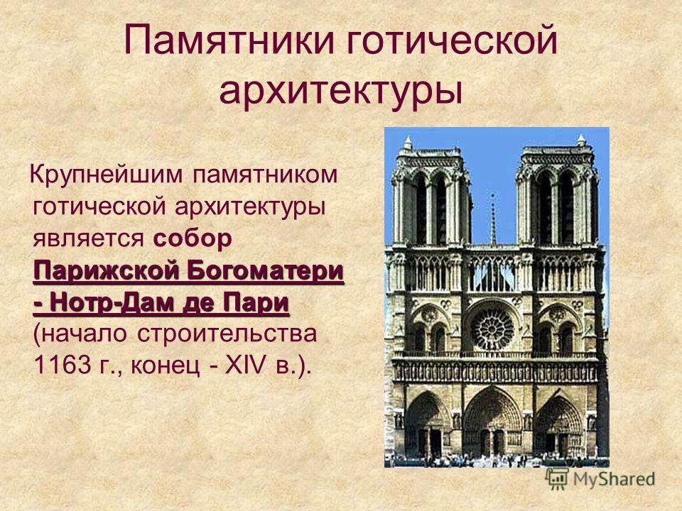 Памятники готической архитектуры Парижской Богоматери - Нотр-Дам де Пари Крупнейшим памятником готической архитектуры является собор Парижской Богоматери - Нотр-Дам де Пари (начало строительства 1163 г., конец - XIV в.).