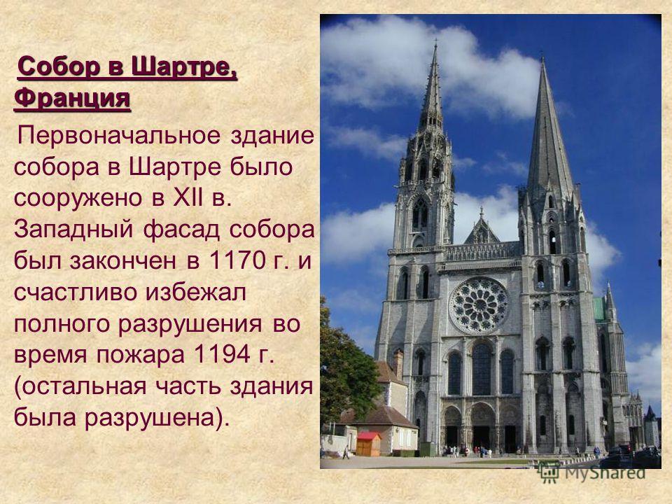 Cобор в Шартре, Франция Первоначальное здание собора в Шартре было сооружено в XII в. Западный фасад собора был закончен в 1170 г. и счастливо избежал полного разрушения во время пожара 1194 г. (остальная часть здания была разрушена).