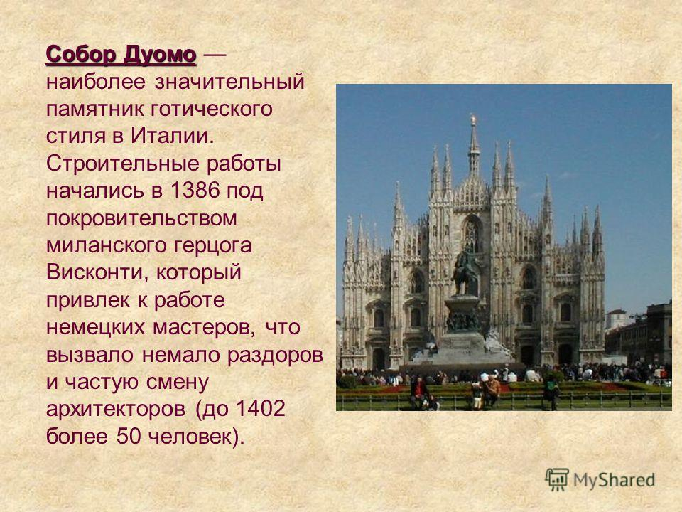 Собор Дуомо Собор Дуомо наиболее значительный памятник готического стиля в Италии. Строительные работы начались в 1386 под покровительством миланского герцога Висконти, который привлек к работе немецких мастеров, что вызвало немало раздоров и частую