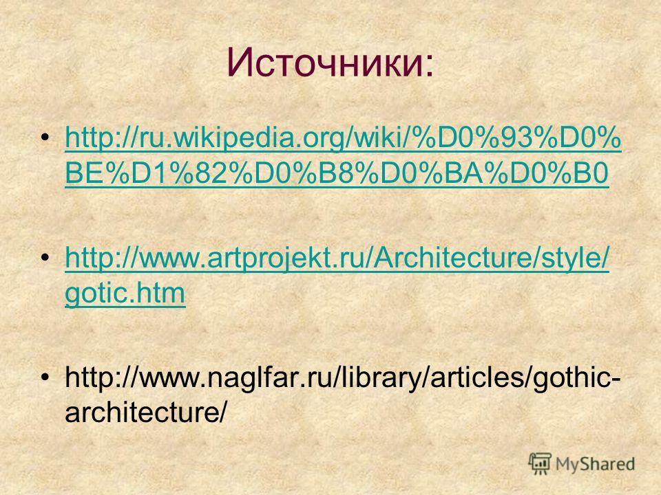Источники: http://ru.wikipedia.org/wiki/%D0%93%D0% BE%D1%82%D0%B8%D0%BA%D0%B0http://ru.wikipedia.org/wiki/%D0%93%D0% BE%D1%82%D0%B8%D0%BA%D0%B0 http://www.artprojekt.ru/Architecture/style/ gotic.htmhttp://www.artprojekt.ru/Architecture/style/ gotic.h