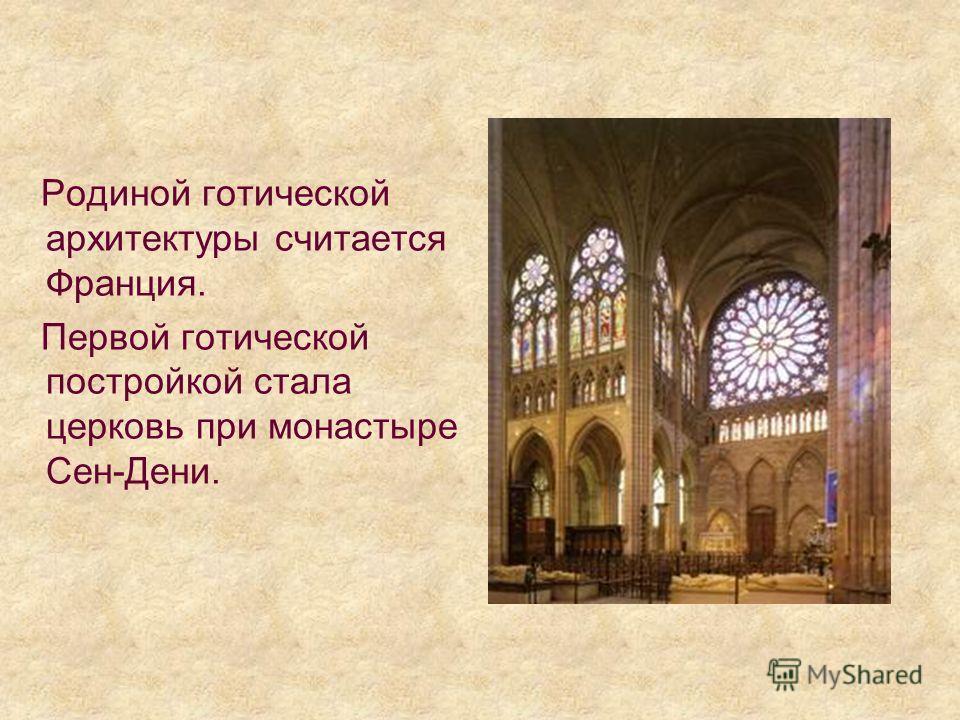 Родиной готической архитектуры считается Франция. Первой готической постройкой стала церковь при монастыре Сен-Дени.