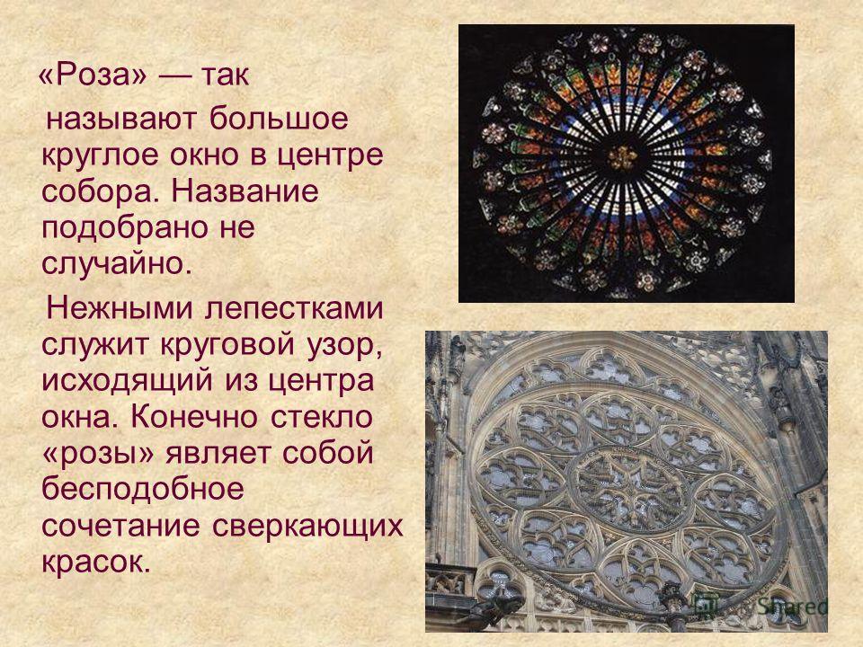 «Роза» так называют большое круглое окно в центре собора. Название подобрано не случайно. Нежными лепестками служит круговой узор, исходящий из центра окна. Конечно стекло «розы» являет собой бесподобное сочетание сверкающих красок.