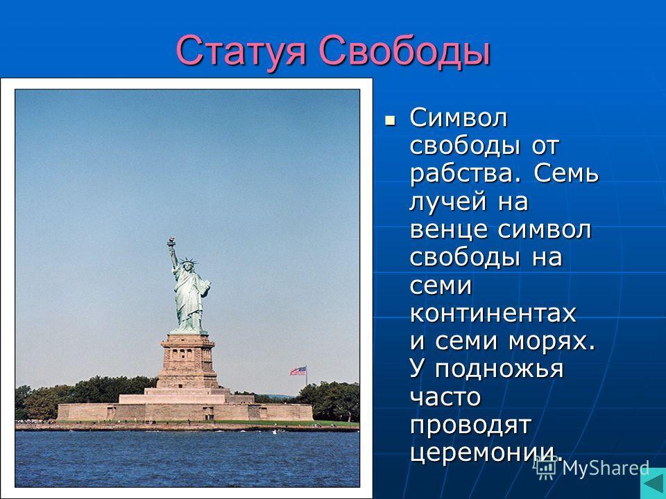 Статуя Свободы Символ свободы от рабства. Семь лучей на венце символ свободы на семи континентах и семи морях. У подножья часто проводят церемонии. Символ свободы от рабства. Семь лучей на венце символ свободы на семи континентах и семи морях. У подн