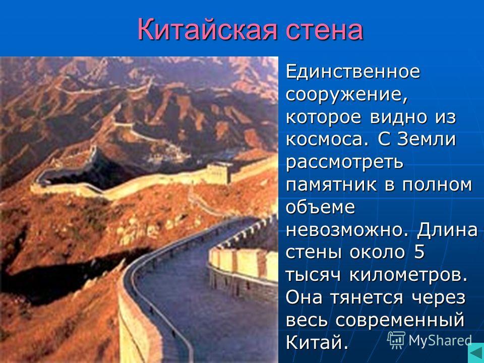 Китайская стена Единственное сооружение, которое видно из космоса. С Земли рассмотреть памятник в полном объеме невозможно. Длина стены около 5 тысяч километров. Она тянется через весь современный Китай. Единственное сооружение, которое видно из косм
