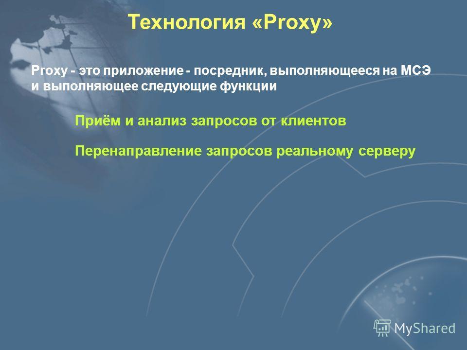 Технология «Proxy» Proxy - это приложение - посредник, выполняющееся на МСЭ и выполняющее следующие функции Приём и анализ запросов от клиентов Перенаправление запросов реальному серверу