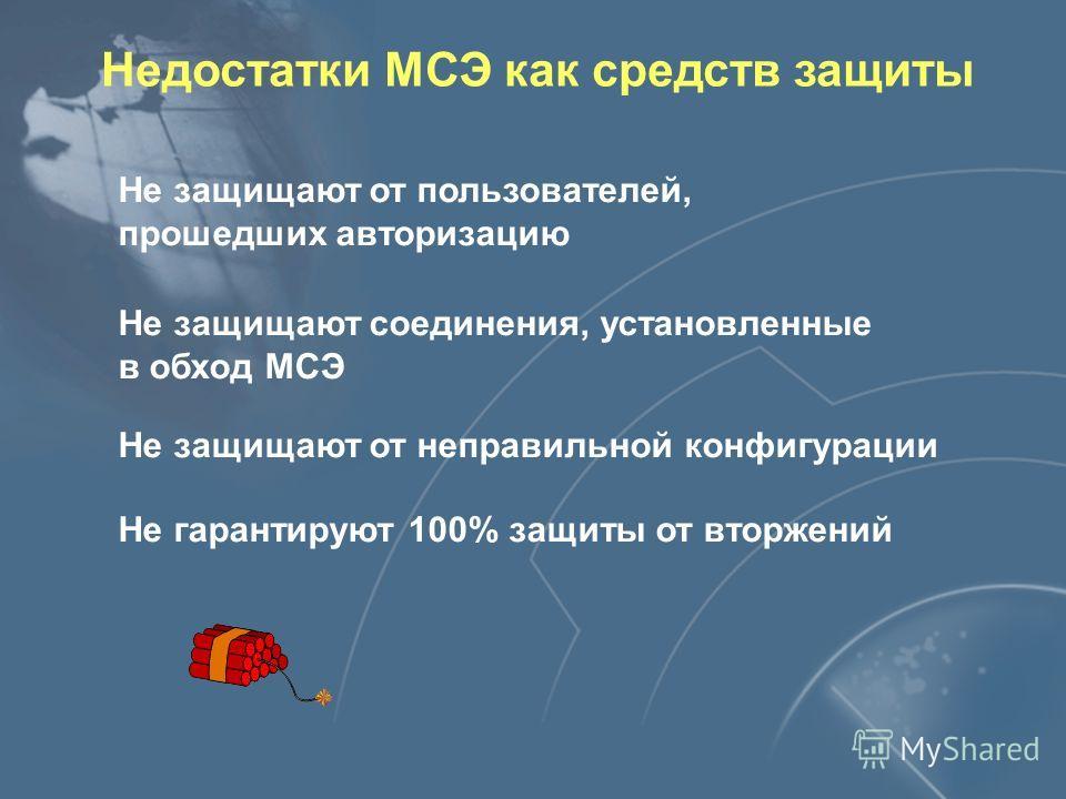 Недостатки МСЭ как средств защиты Не защищают от пользователей, прошедших авторизацию Не защищают соединения, установленные в обход МСЭ Не защищают от неправильной конфигурации Не гарантируют 100% защиты от вторжений