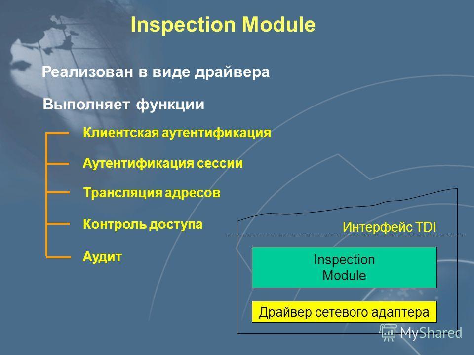 Inspection Module Реализован в виде драйвера Выполняет функции Контроль доступа Аутентификация сессии Клиентская аутентификация Трансляция адресов Аудит Драйвер сетевого адаптера Интерфейс TDI Inspection Module