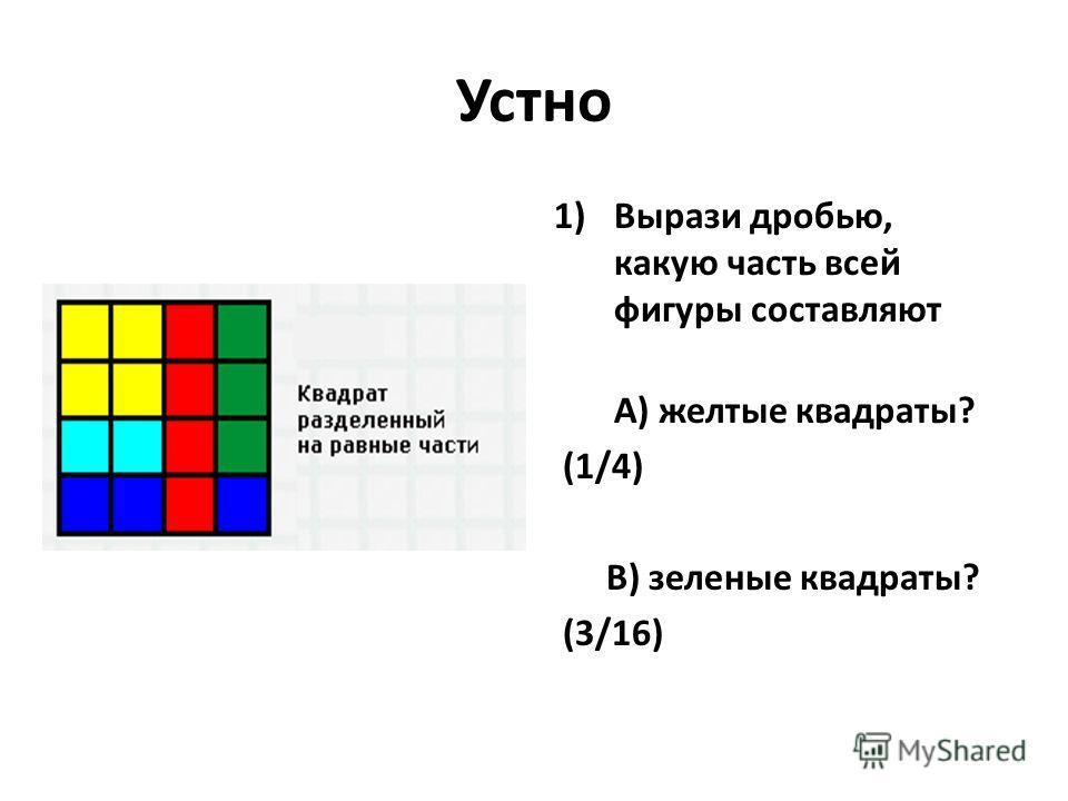 Устно 1)Вырази дробью, какую часть всей фигуры составляют А) желтые квадраты? (1/4) B) зеленые квадраты? (3/16)