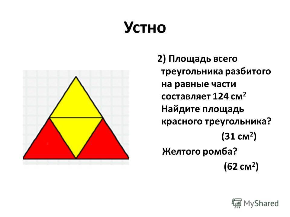 Устно 2) Площадь всего треугольника разбитого на равные части составляет 124 см 2 Найдите площадь красного треугольника? (31 см 2 ) Желтого ромба? (62 см 2 )