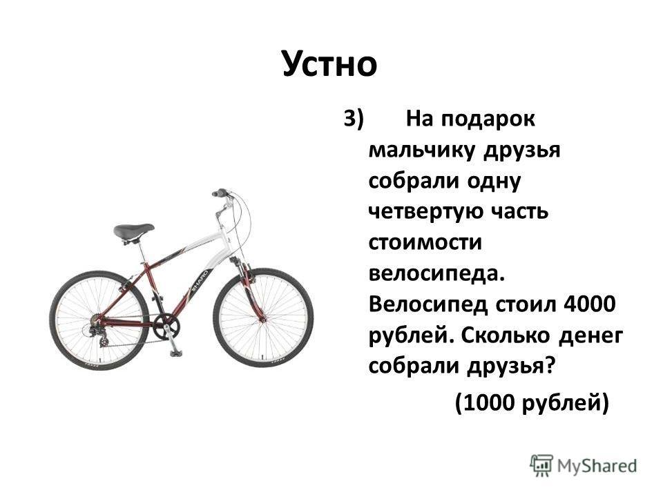 Устно 3) На подарок мальчику друзья собрали одну четвертую часть стоимости велосипеда. Велосипед стоил 4000 рублей. Сколько денег собрали друзья? (1000 рублей)