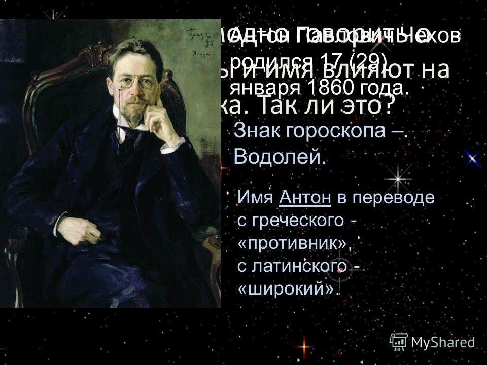 Сейчас стало модно говорить о том, что звезды и имя влияют на судьбу человека. Так ли это? Антон Павлович Чехов родился 17 (29) января 1860 года. Знак гороскопа – Водолей. Имя Антон в переводе с греческого - «противник», с латинского - «широкий».