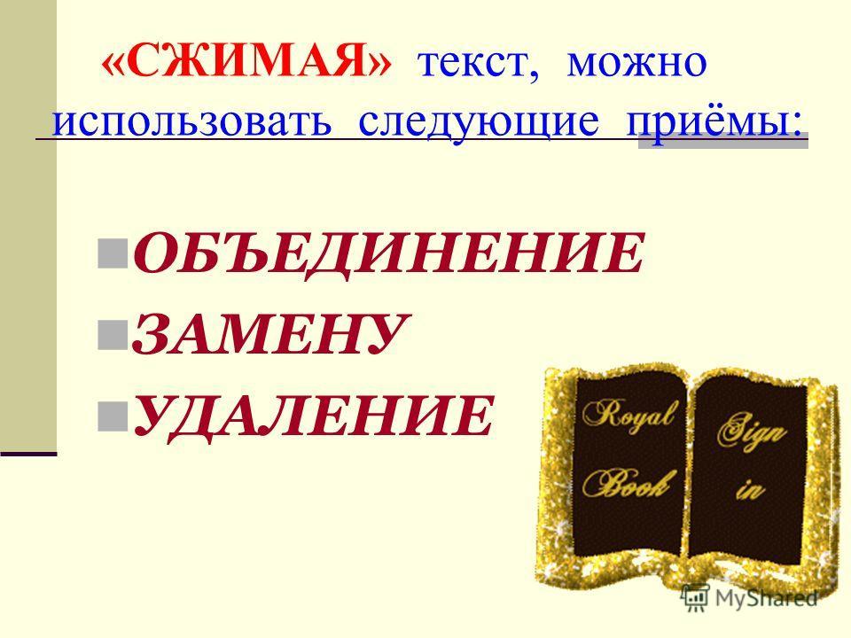 «СЖИМАЯ» текст, можно использовать следующие приёмы: ОБЪЕДИНЕНИЕ ЗАМЕНУ УДАЛЕНИЕ
