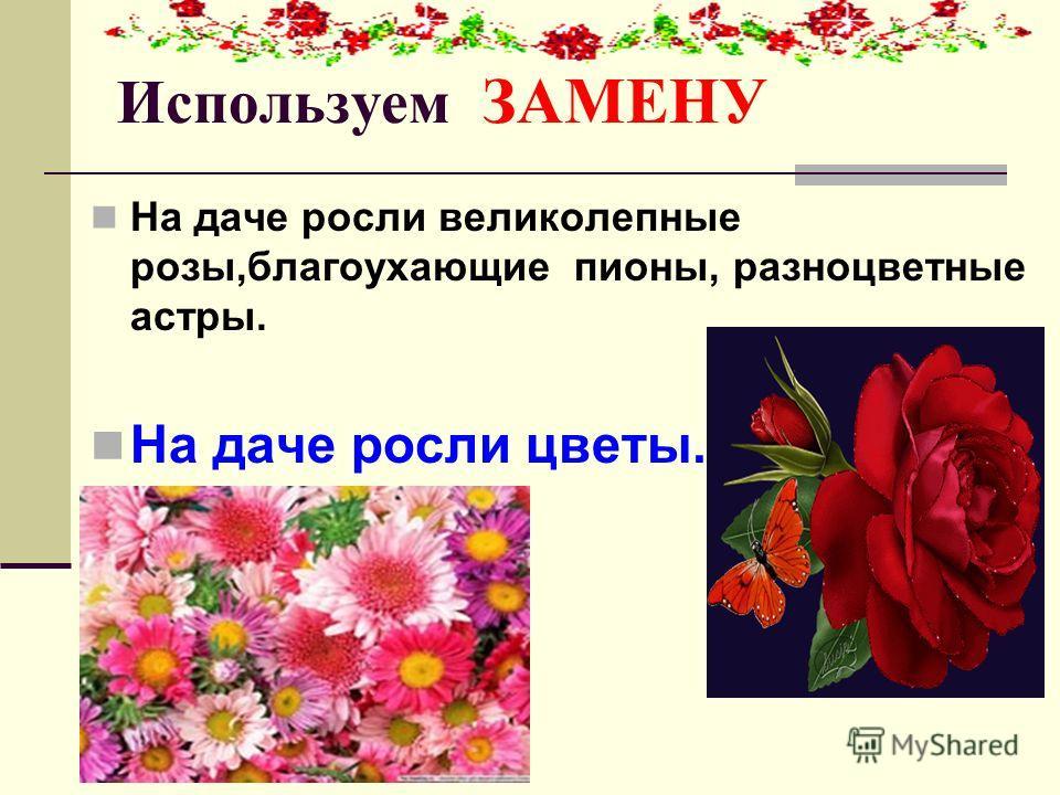 Используем ЗАМЕНУ На даче росли великолепные розы,благоухающие пионы, разноцветные астры. На даче росли цветы.