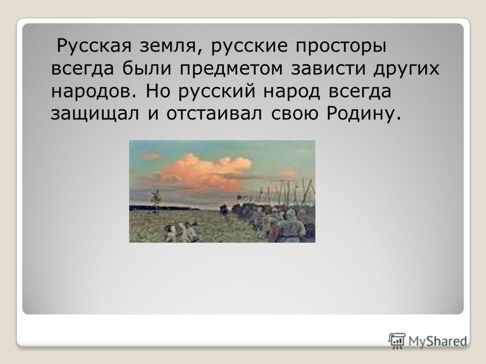 Русская земля, русские просторы всегда были предметом зависти других народов. Но русский народ всегда защищал и отстаивал свою Родину.