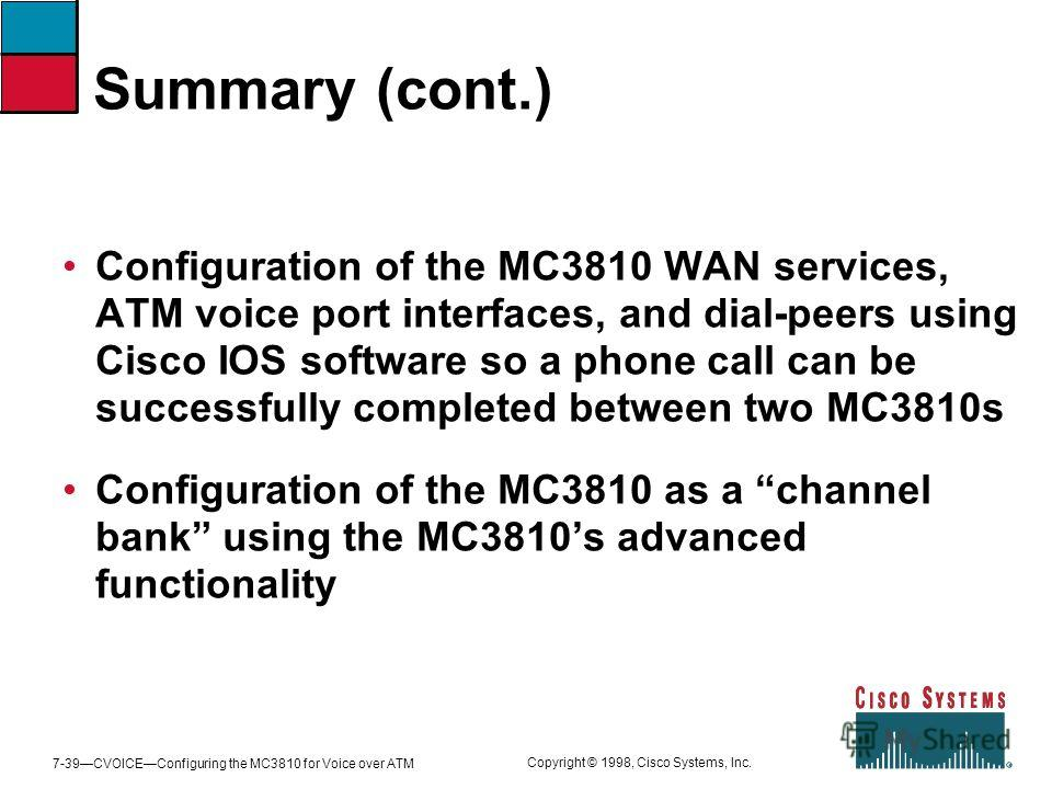 7-39CVOICEConfiguring the MC3810 for Voice over ATM Copyright © 1998, Cisco Systems, Inc. Summary (cont.) Configuration of the MC3810 WAN services, ATM voice port interfaces, and dial-peers using Cisco IOS software so a phone call can be successfully