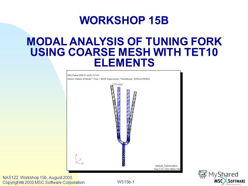 WS15b-1 WORKSHOP 15B MODAL ANALYSIS OF TUNING FORK USING COARSE MESH WITH TET10 ELEMENTS NAS122, Workshop 15b, August 2005 Copyright 2005 MSC.Software Corporation