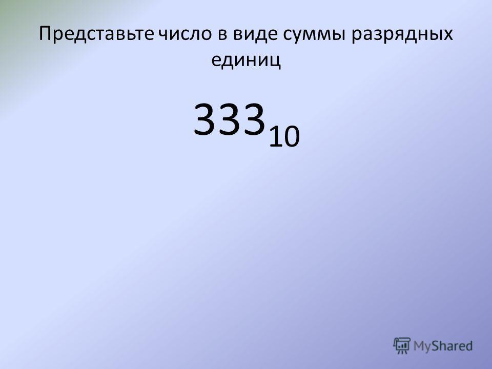 Представьте число в виде суммы разрядных единиц 333 10