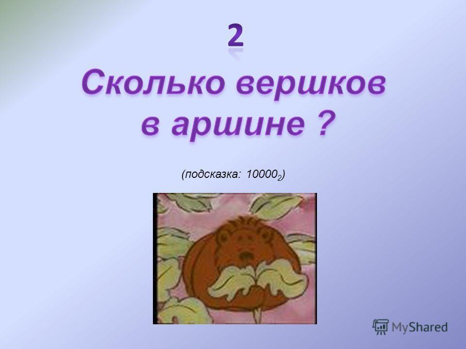 (подсказка: 10000 2 )