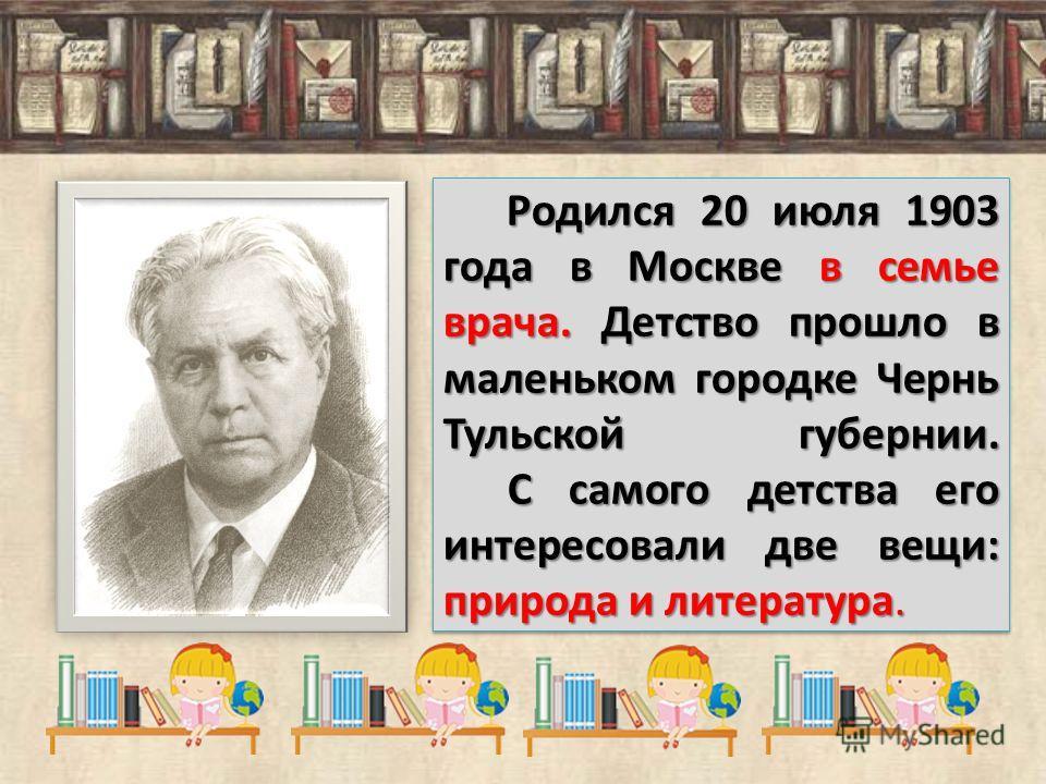 Родился 20 июля 1903 года в Москве в семье врача. Детство прошло в маленьком городке Чернь Тульской губернии. С самого детства его интересовали две вещи: природа и литература. Родился 20 июля 1903 года в Москве в семье врача. Детство прошло в маленьк
