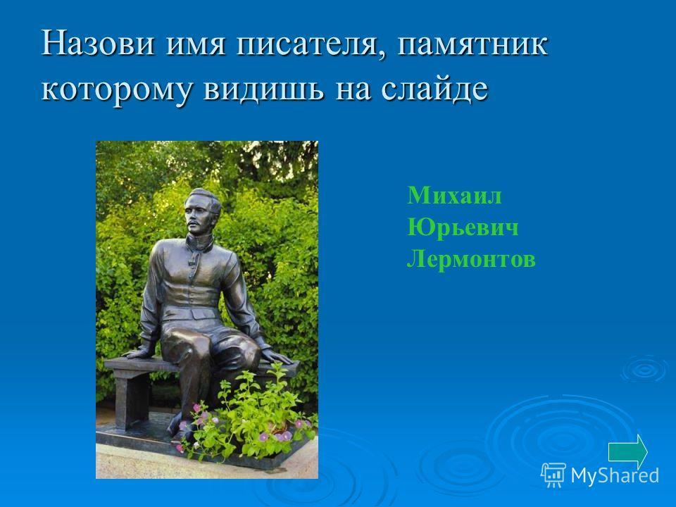 Назови имя писателя, памятник которому видишь на слайде Михаил Юрьевич Лермонтов