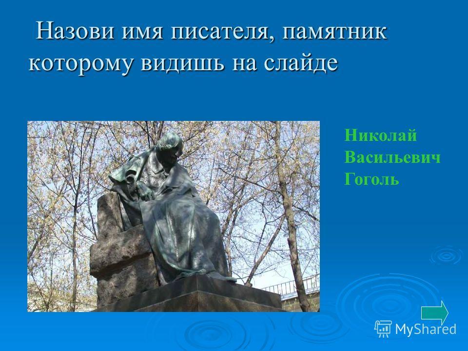 Назови имя писателя, памятник которому видишь на слайде Назови имя писателя, памятник которому видишь на слайде Николай Васильевич Гоголь
