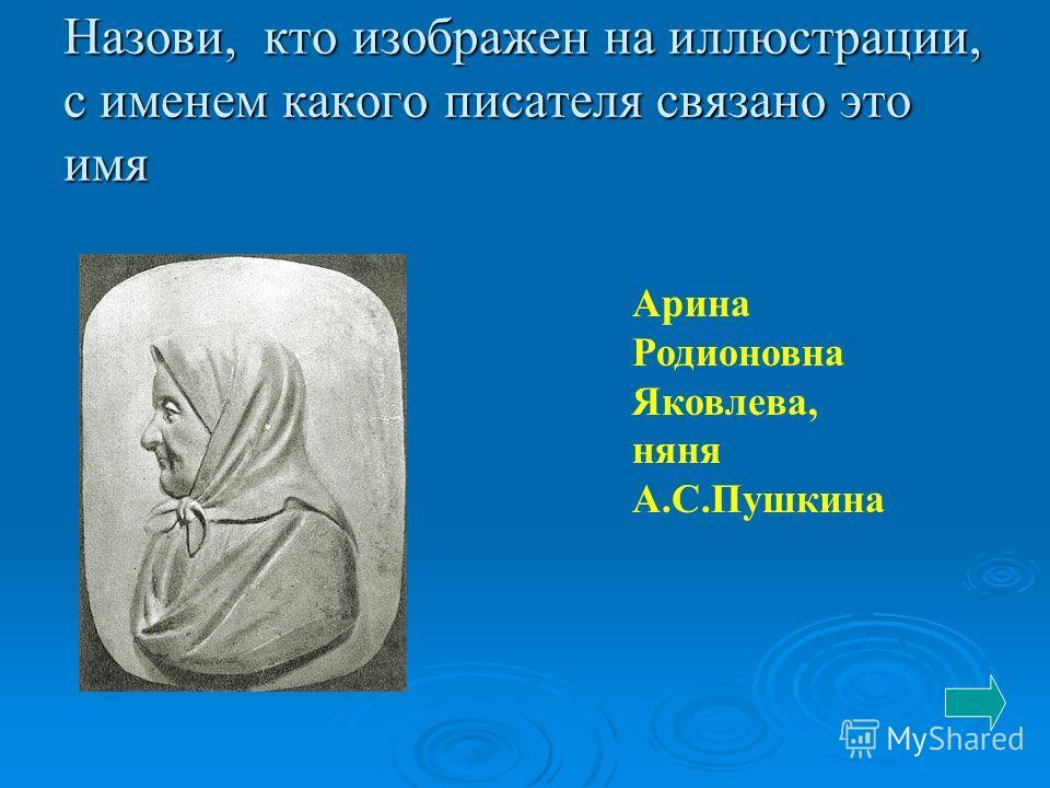 Назови, кто изображен на иллюстрации, с именем какого писателя связано это имя Арина Родионовна Яковлева, няня А.С.Пушкина