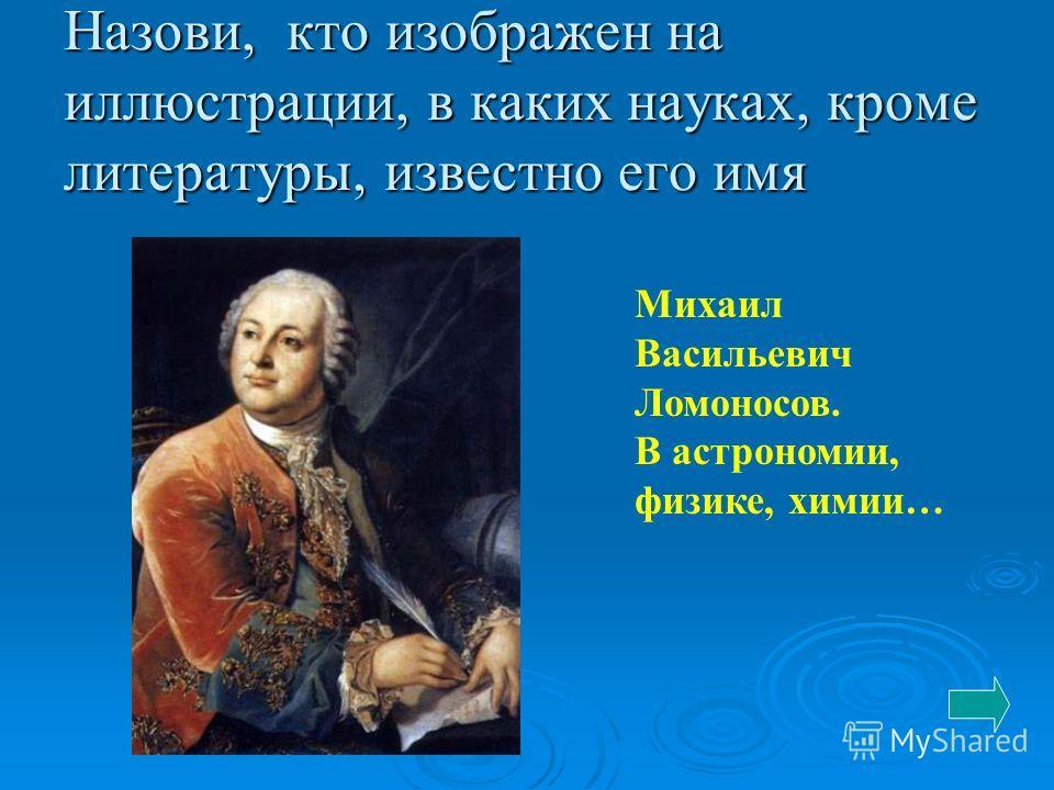 Назови, кто изображен на иллюстрации, в каких науках, кроме литературы, известно его имя Михаил Васильевич Ломоносов. В астрономии, физике, химии…