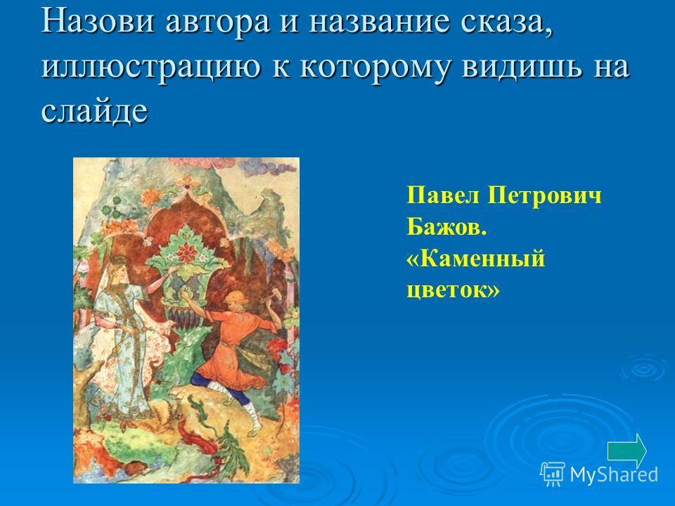 Назови автора и название сказа, иллюстрацию к которому видишь на слайде Павел Петрович Бажов. «Каменный цветок»