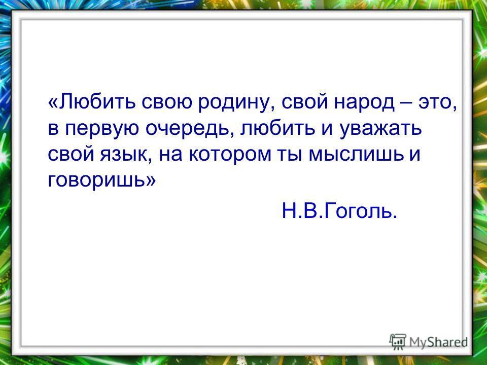 «Любить свою родину, свой народ – это, в первую очередь, любить и уважать свой язык, на котором ты мыслишь и говоришь» Н.В.Гоголь.