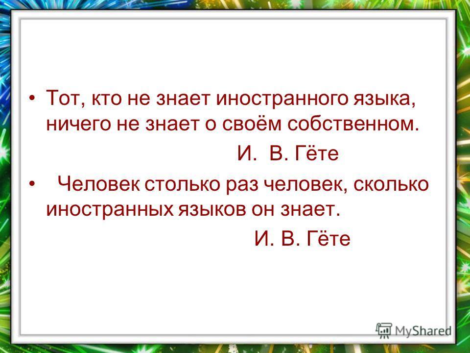 Тот, кто не знает иностранного языка, ничего не знает о своём собственном. И. В. Гёте Человек столько раз человек, сколько иностранных языков он знает. И. В. Гёте