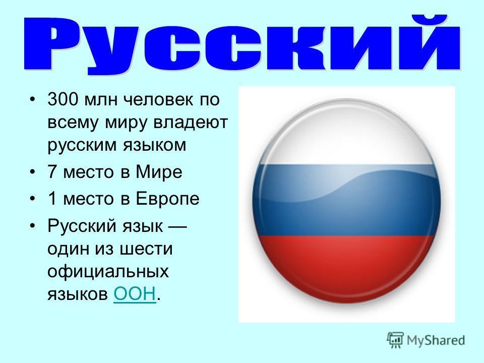 300 млн человек по всему миру владеют русским языком 7 место в Мире 1 место в Европе Русский язык один из шести официальных языков ООН.ООН