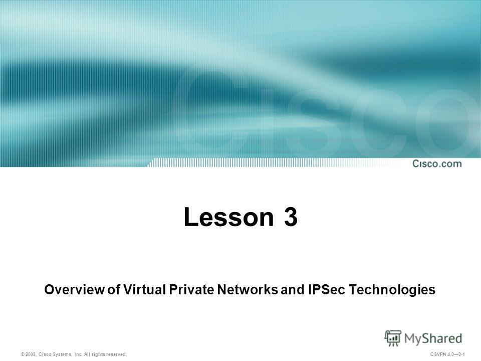 © 2003, Cisco Systems, Inc. All rights reserved. CSVPN 4.03-1 Lesson 3 Overview of Virtual Private Networks and IPSec Technologies