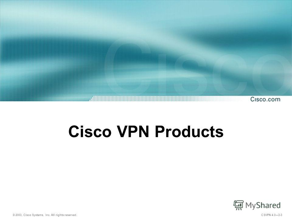 © 2003, Cisco Systems, Inc. All rights reserved. CSVPN 4.03-3 Cisco VPN Products