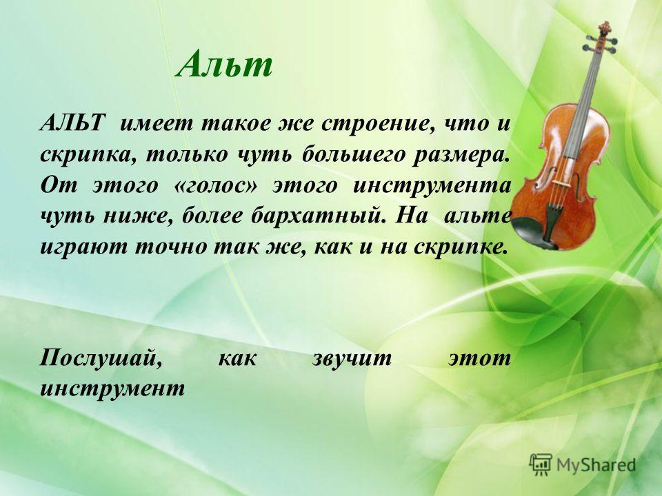 Альт АЛЬТ имеет такое же строение, что и скрипка, только чуть большего размера. От этого «голос» этого инструмента чуть ниже, более бархатный. На альте играют точно так же, как и на скрипке. Послушай, как звучит этот инструмент