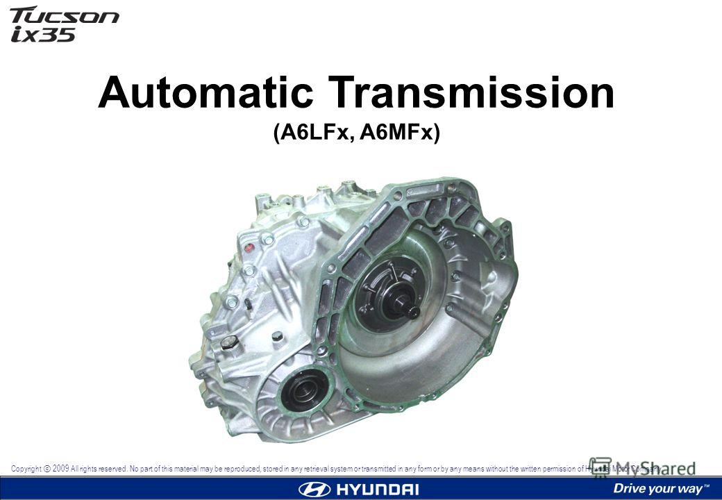 Automatic Transmission (A6LFx, A6MFx) Copyright 2009 All rights reserved. No part of this material may be reproduced, stored in any retrieval system or transmitted in any form or by any means without the written permission of Hyundai Motor Company.