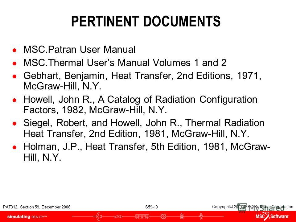PAT312, Section 59, December 2006 S59-10 Copyright 2007 MSC.Software Corporation PERTINENT DOCUMENTS l MSC.Patran User Manual l MSC.Thermal Users Manual Volumes 1 and 2 l Gebhart, Benjamin, Heat Transfer, 2nd Editions, 1971, McGraw-Hill, N.Y. l Howel