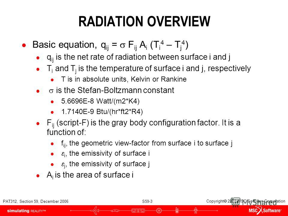 PAT312, Section 59, December 2006 S59-3 Copyright 2007 MSC.Software Corporation RADIATION OVERVIEW Basic equation, q ij = F ij A i (T i 4 – T j 4 ) l q ij is the net rate of radiation between surface i and j l T i and T j is the temperature of surfac