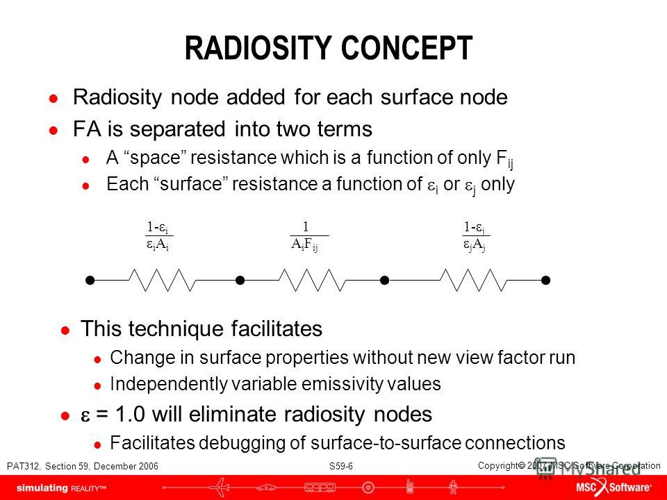 PAT312, Section 59, December 2006 S59-6 Copyright 2007 MSC.Software Corporation RADIOSITY CONCEPT l Radiosity node added for each surface node l FA is separated into two terms l A space resistance which is a function of only F ij Each surface resista