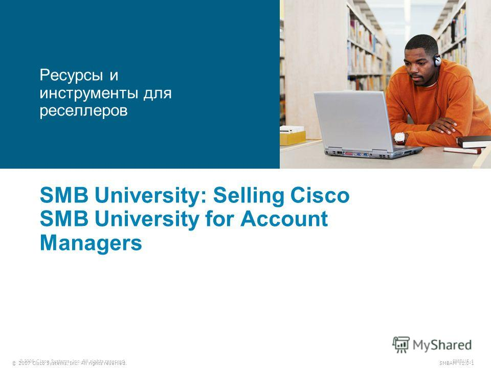 © 2007 Cisco Systems, Inc. All rights reserved. SMBAM v1.0-1 © 2006 Cisco Systems, Inc. All rights reserved. SMBUF-1 SMB University: Selling Cisco SMB University for Account Managers Ресурсы и инструменты для реселлеров