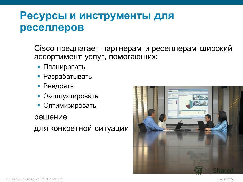© 2007 Cisco Systems, Inc. All rights reserved. SMBAM v1.0-3 © 2006 Cisco Systems, Inc. All rights reserved. SMBUF-3 Ресурсы и инструменты для реселлеров Cisco предлагает партнерам и реселлерам широкий ассортимент услуг, помогающих: Планировать Разра