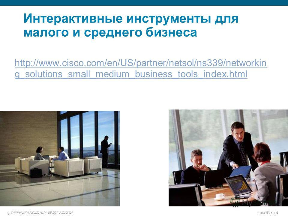 © 2007 Cisco Systems, Inc. All rights reserved. SMBAM v1.0-4 © 2006 Cisco Systems, Inc. All rights reserved. SMBUF-4 Интерактивные инструменты для малого и среднего бизнеса http://www.cisco.com/en/US/partner/netsol/ns339/networkin g_solutions_small_m